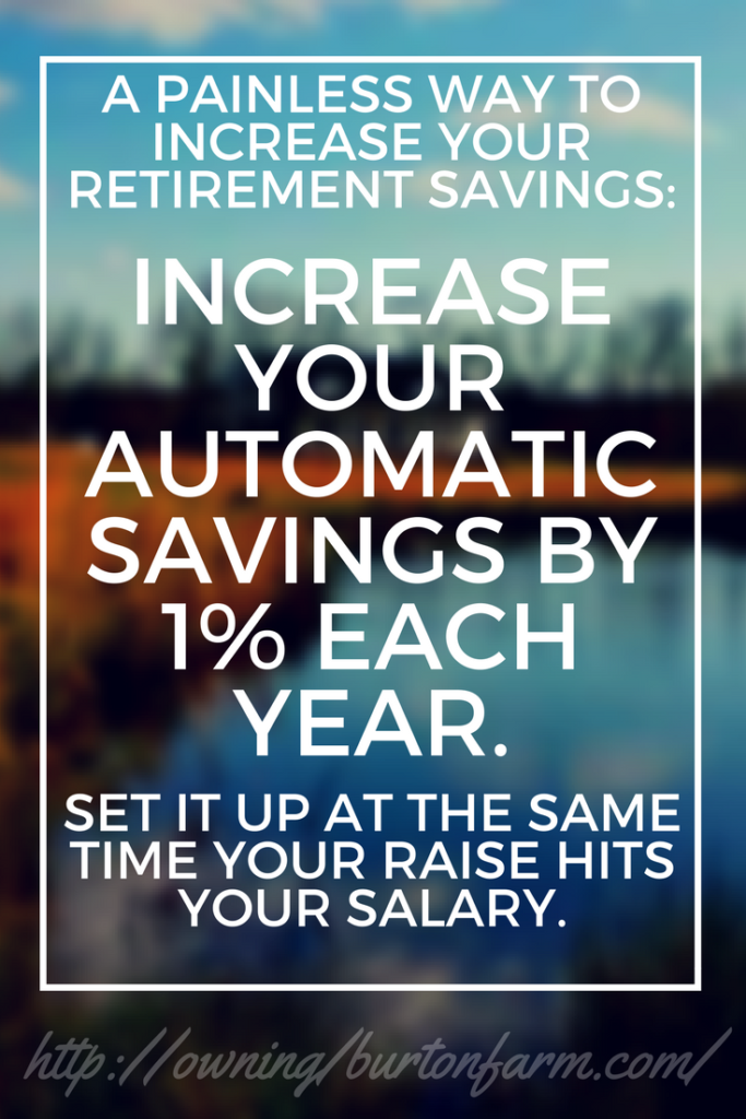 Easy way to increase your retirement savings: Increase your automatic savings by 1% each year, coinciding when your raise hits your paycheck. It's painless, and you'll be maxed out in just a few short years.